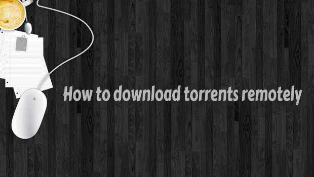 How to download torrents on home computer when you are not at home